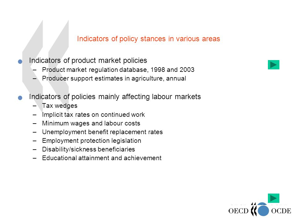 18 Indicators of policy stances in various areas Indicators of product market policies –Product market regulation database, 1998 and 2003 –Producer support estimates in agriculture, annual Indicators of policies mainly affecting labour markets –Tax wedges –Implicit tax rates on continued work –Minimum wages and labour costs –Unemployment benefit replacement rates –Employment protection legislation –Disability/sickness beneficiaries –Educational attainment and achievement