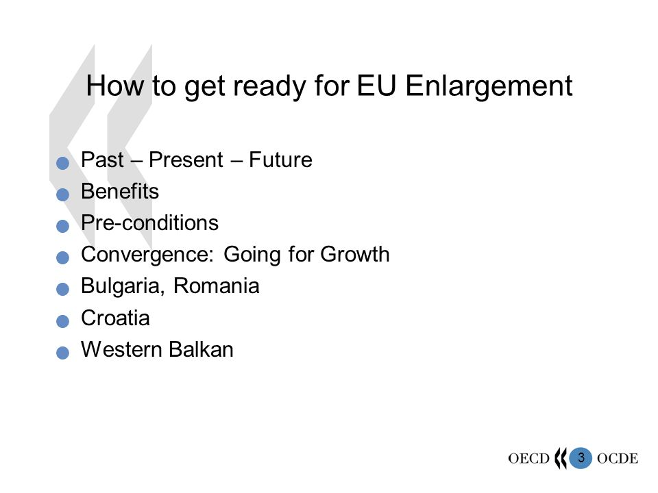 3 How to get ready for EU Enlargement Past – Present – Future Benefits Pre-conditions Convergence: Going for Growth Bulgaria, Romania Croatia Western Balkan