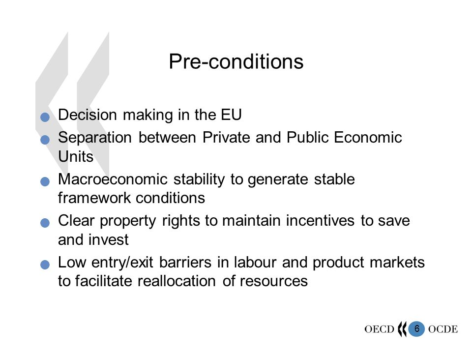6 Pre-conditions Decision making in the EU Separation between Private and Public Economic Units Macroeconomic stability to generate stable framework conditions Clear property rights to maintain incentives to save and invest Low entry/exit barriers in labour and product markets to facilitate reallocation of resources