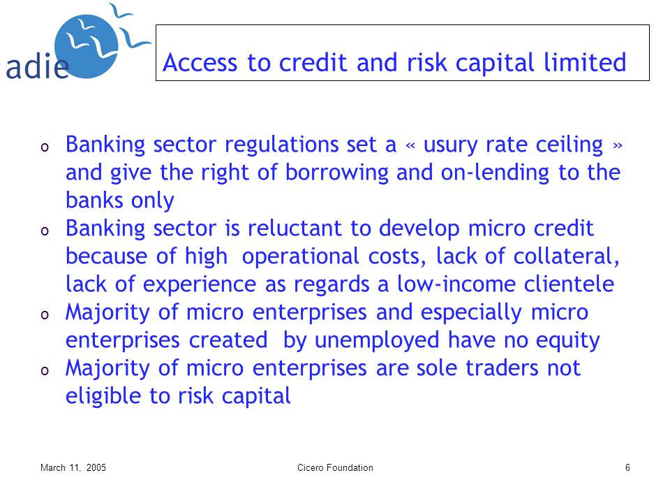 March 11, 2005Cicero Foundation6 Access to credit and risk capital limited o Banking sector regulations set a « usury rate ceiling » and give the right of borrowing and on-lending to the banks only o Banking sector is reluctant to develop micro credit because of high operational costs, lack of collateral, lack of experience as regards a low-income clientele o Majority of micro enterprises and especially micro enterprises created by unemployed have no equity o Majority of micro enterprises are sole traders not eligible to risk capital