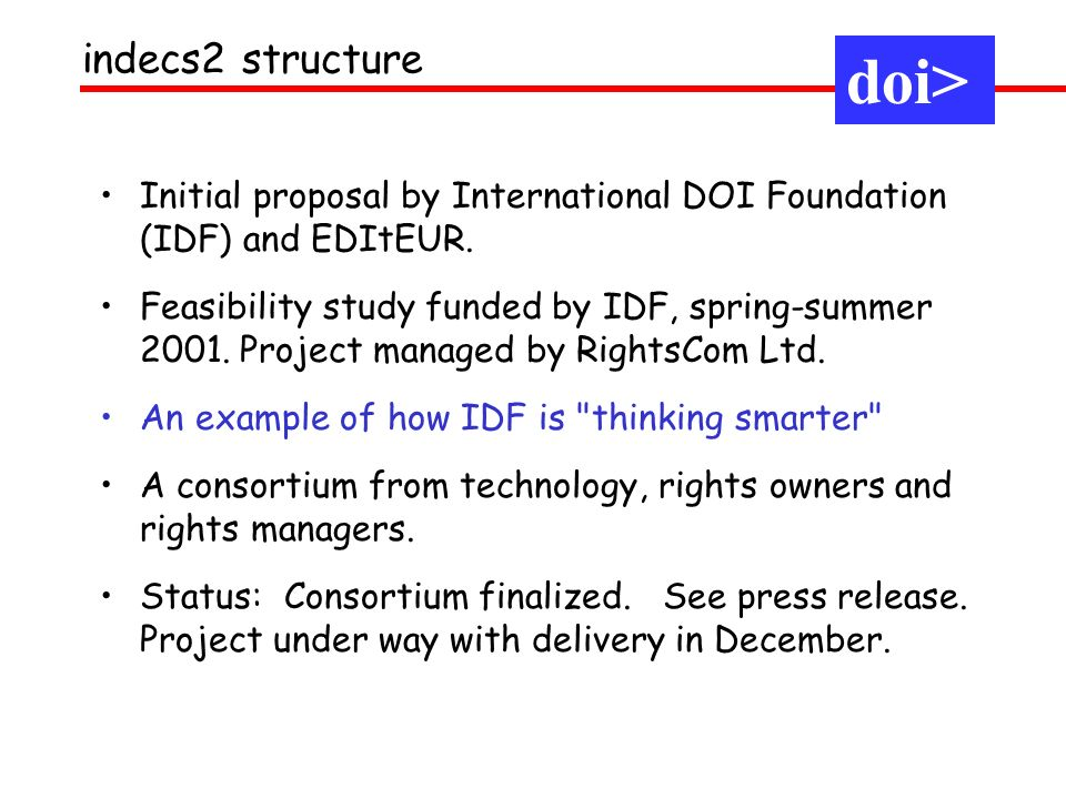 Initial proposal by International DOI Foundation (IDF) and EDItEUR. Feasibility study funded by IDF, spring-summer 2001. Project managed by RightsCom