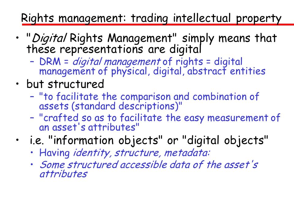 Rights management: trading intellectual property Digital Rights Management simply means that these representations are digital –DRM = digital management of rights = digital management of physical, digital, abstract entities but structured – to facilitate the comparison and combination of assets (standard descriptions) – crafted so as to facilitate the easy measurement of an asset s attributes i.e.