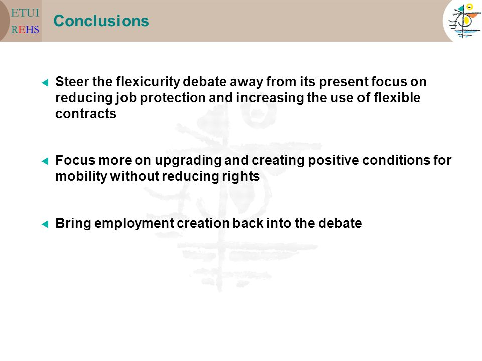 Conclusions Steer the flexicurity debate away from its present focus on reducing job protection and increasing the use of flexible contracts Focus more on upgrading and creating positive conditions for mobility without reducing rights Bring employment creation back into the debate