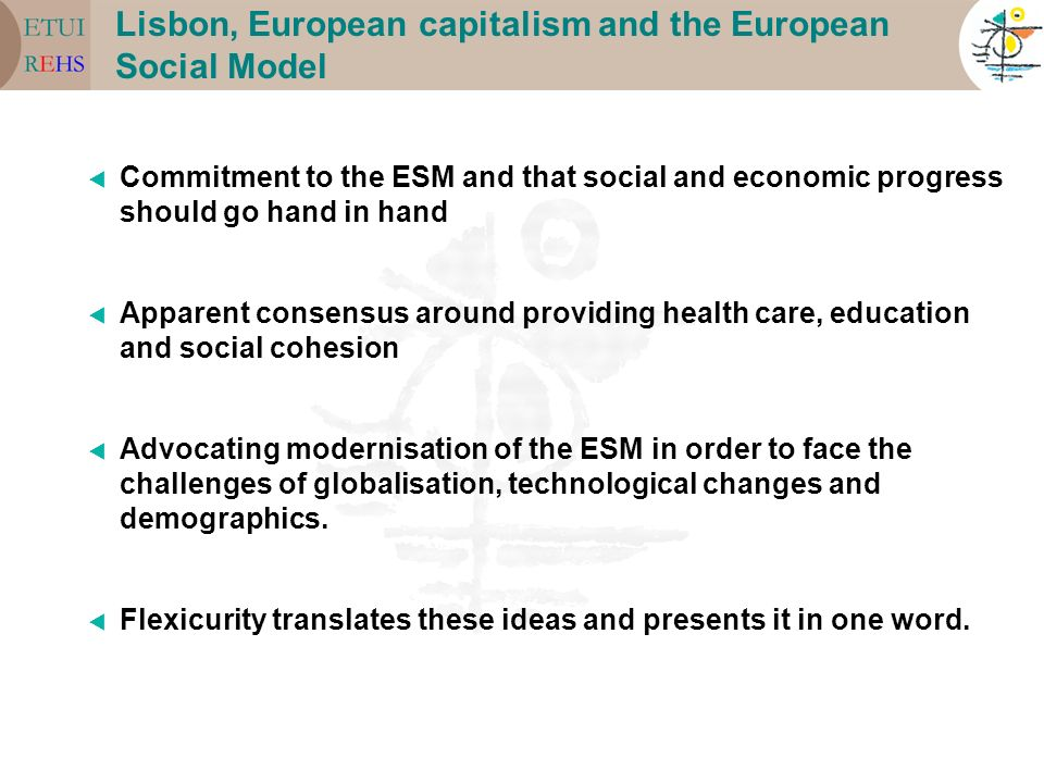 Lisbon, European capitalism and the European Social Model Commitment to the ESM and that social and economic progress should go hand in hand Apparent consensus around providing health care, education and social cohesion Advocating modernisation of the ESM in order to face the challenges of globalisation, technological changes and demographics.