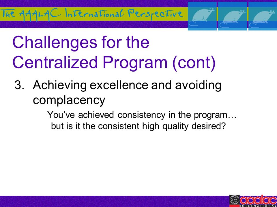 Challenges for the Centralized Program (cont) 3.Achieving excellence and avoiding complacency Youve achieved consistency in the program… but is it the