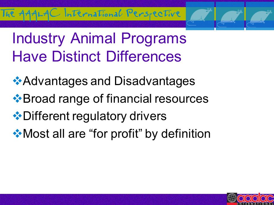 Industry Animal Programs Have Distinct Differences Advantages and Disadvantages Broad range of financial resources Different regulatory drivers Most a