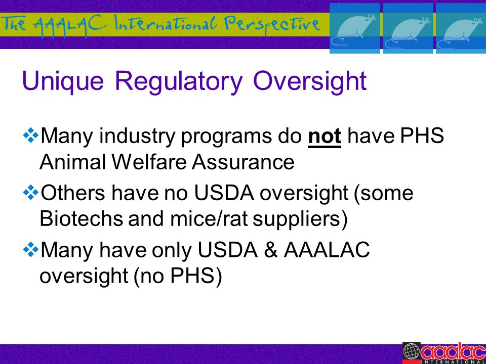 Unique Regulatory Oversight Many industry programs do not have PHS Animal Welfare Assurance Others have no USDA oversight (some Biotechs and mice/rat