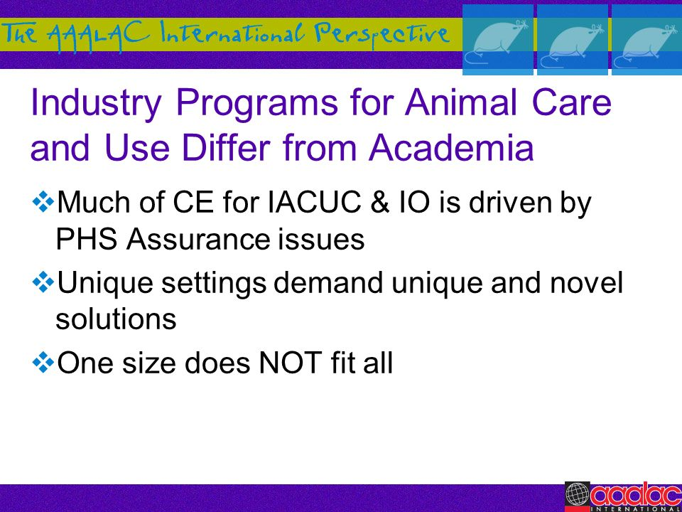 Industry Programs for Animal Care and Use Differ from Academia Much of CE for IACUC & IO is driven by PHS Assurance issues Unique settings demand uniq
