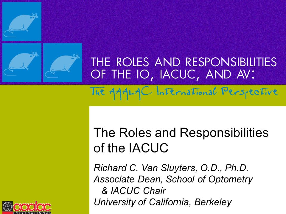 The Roles and Responsibilities of the IACUC Richard C. Van Sluyters, O.D., Ph.D. Associate Dean, School of Optometry & IACUC Chair University of Calif