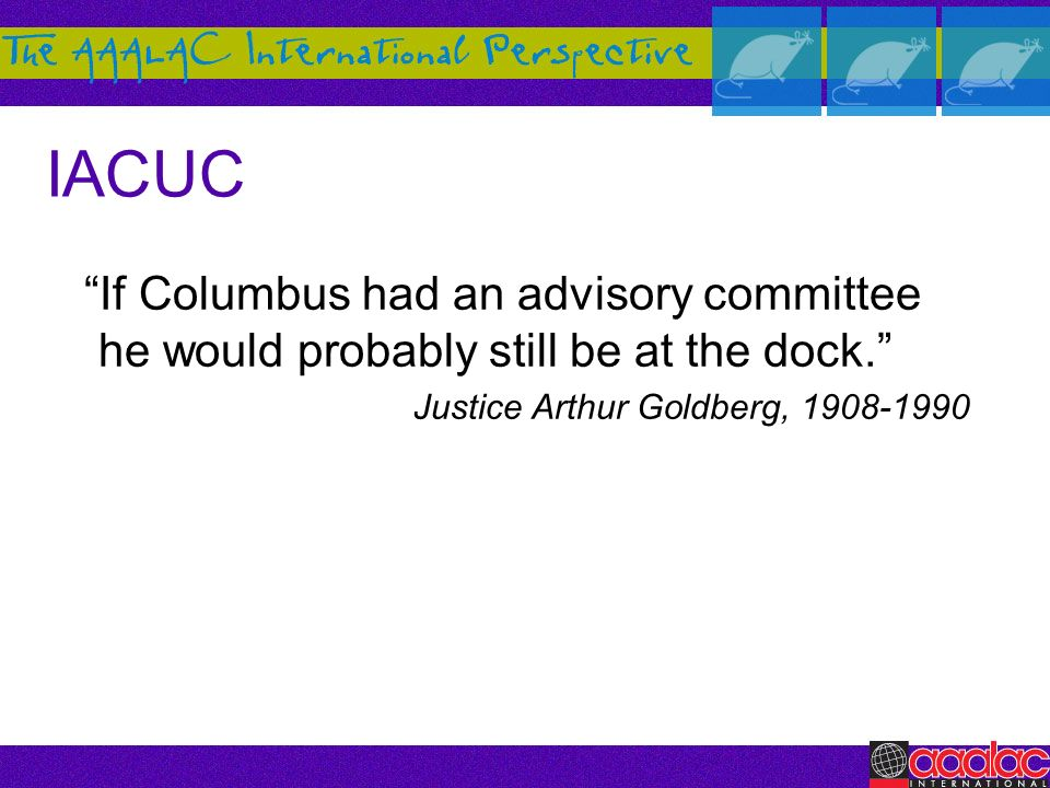 IACUC If Columbus had an advisory committee he would probably still be at the dock. Justice Arthur Goldberg, 1908-1990