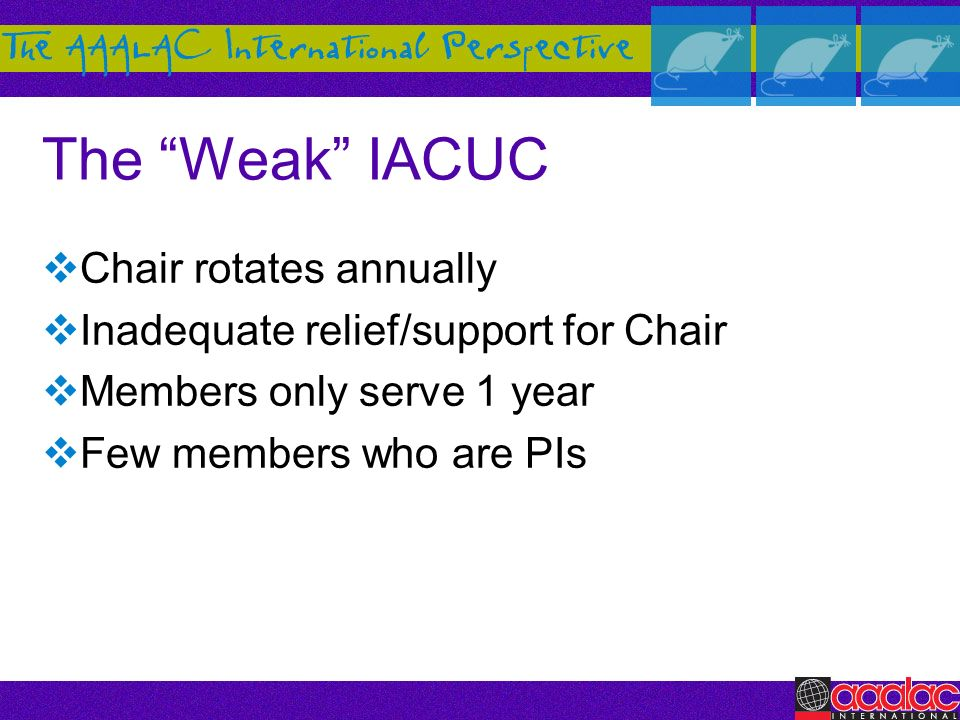 The Weak IACUC Chair rotates annually Inadequate relief/support for Chair Members only serve 1 year Few members who are PIs