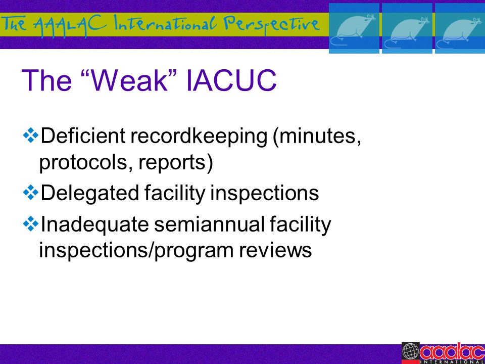 The Weak IACUC Deficient recordkeeping (minutes, protocols, reports) Delegated facility inspections Inadequate semiannual facility inspections/program