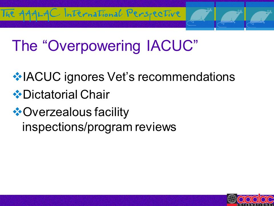 The Overpowering IACUC IACUC ignores Vets recommendations Dictatorial Chair Overzealous facility inspections/program reviews