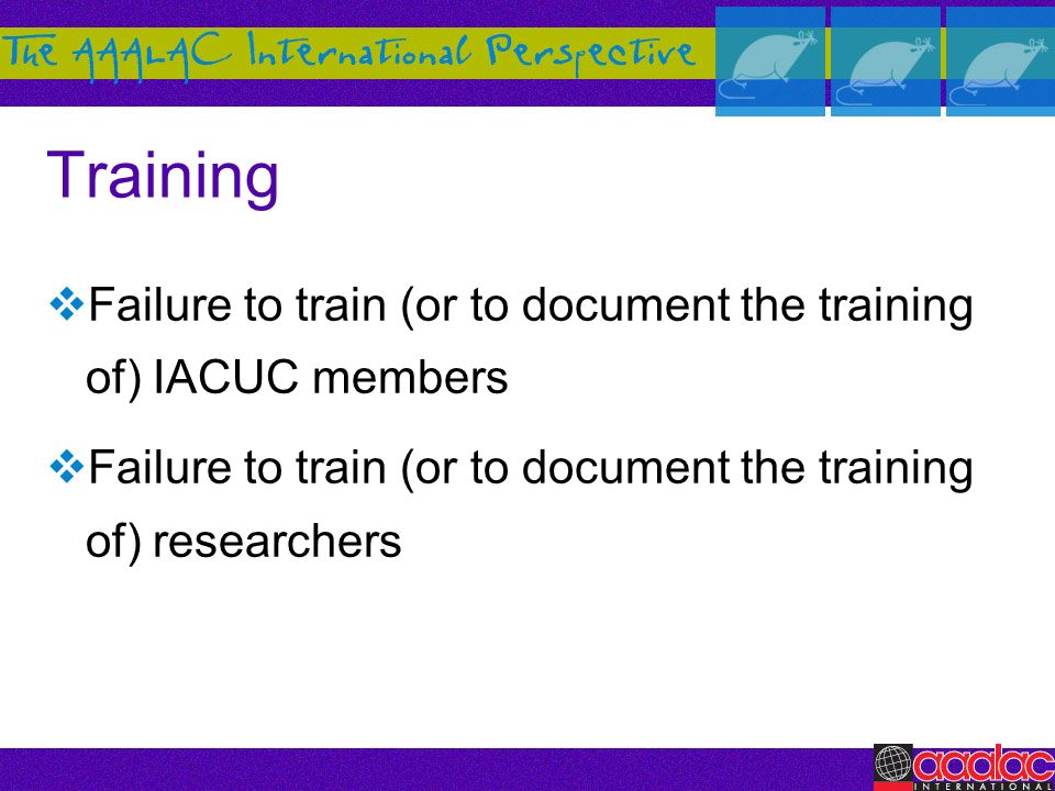 Training Failure to train (or to document the training of) IACUC members Failure to train (or to document the training of) researchers