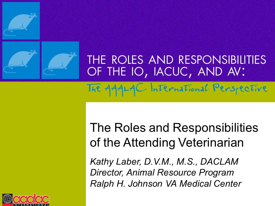 The Roles and Responsibilities of the Attending Veterinarian Kathy Laber, D.V.M., M.S., DACLAM Director, Animal Resource Program Ralph H. Johnson VA M
