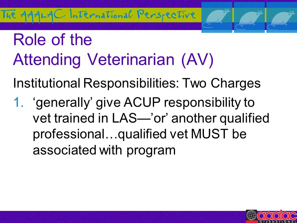 Role of the Attending Veterinarian (AV) Institutional Responsibilities: Two Charges 1.generally give ACUP responsibility to vet trained in LASor anoth