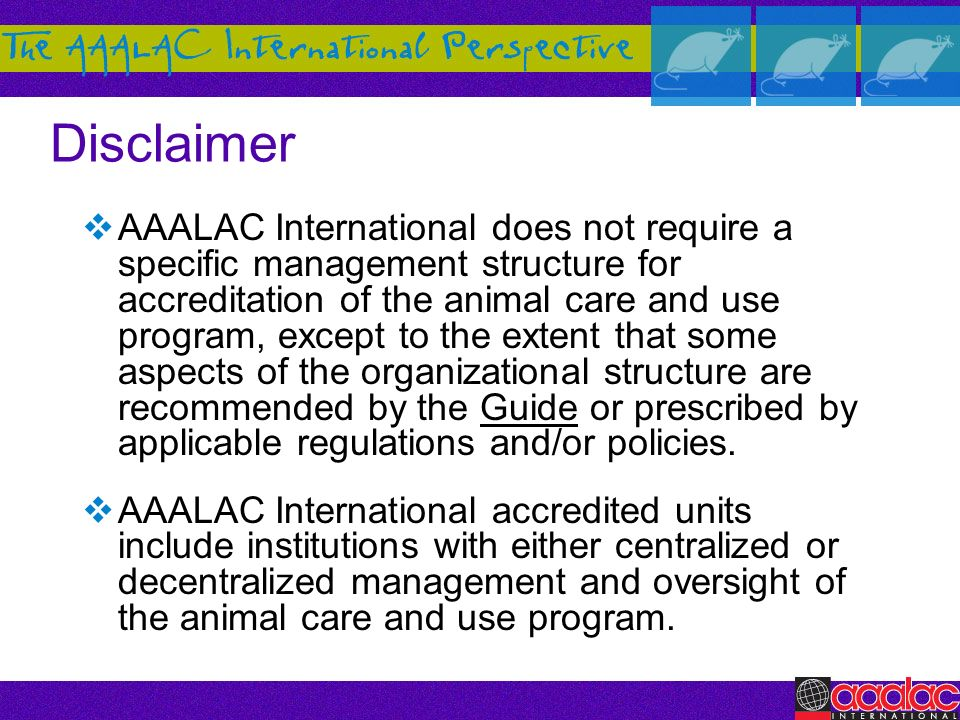 Disclaimer AAALAC International does not require a specific management structure for accreditation of the animal care and use program, except to the e