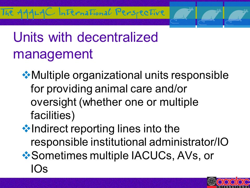 Units with decentralized management Multiple organizational units responsible for providing animal care and/or oversight (whether one or multiple faci