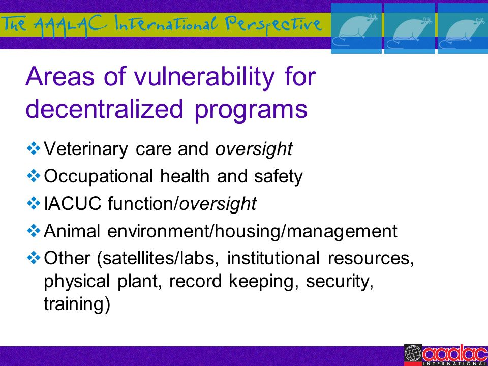 Areas of vulnerability for decentralized programs Veterinary care and oversight Occupational health and safety IACUC function/oversight Animal environ