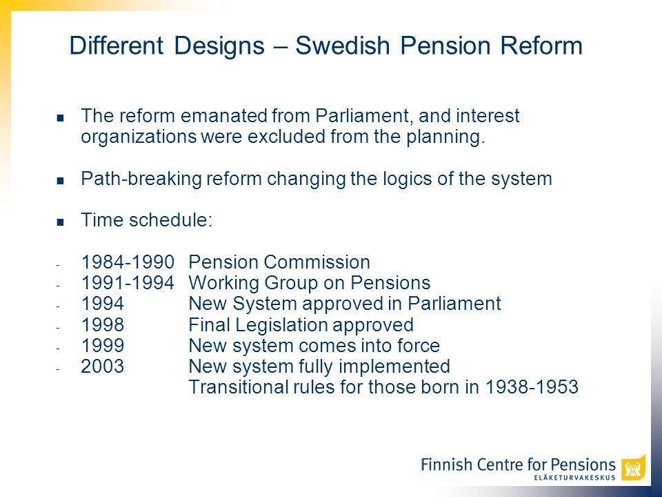 Different Designs – Swedish Pension Reform The reform emanated from Parliament, and interest organizations were excluded from the planning.