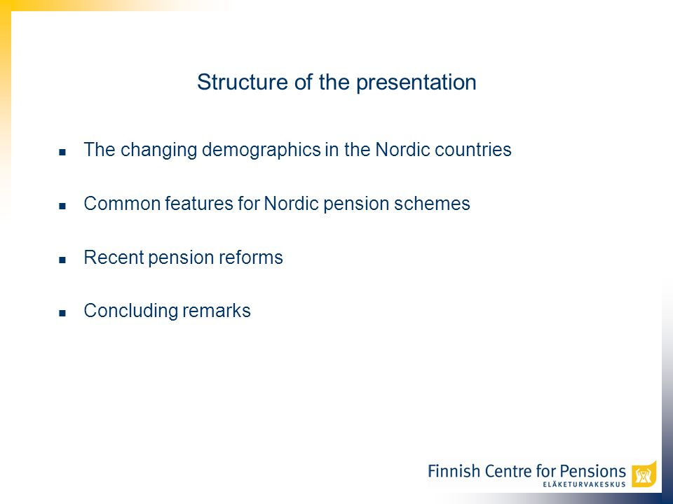 Structure of the presentation The changing demographics in the Nordic countries Common features for Nordic pension schemes Recent pension reforms Concluding remarks