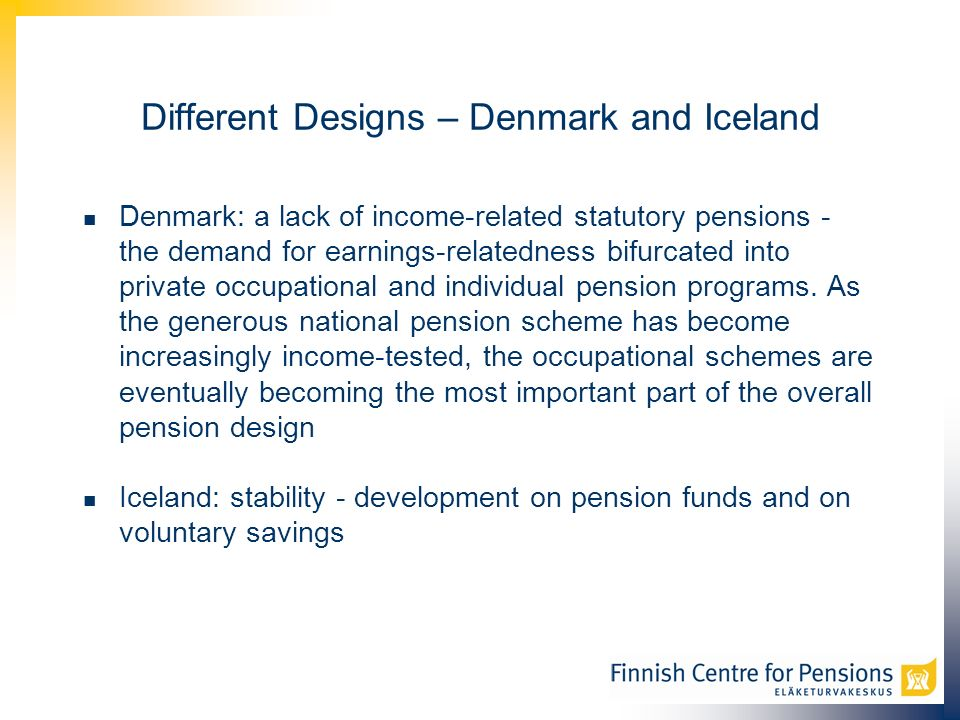 Different Designs – Denmark and Iceland Denmark: a lack of income-related statutory pensions - the demand for earnings-relatedness bifurcated into private occupational and individual pension programs.