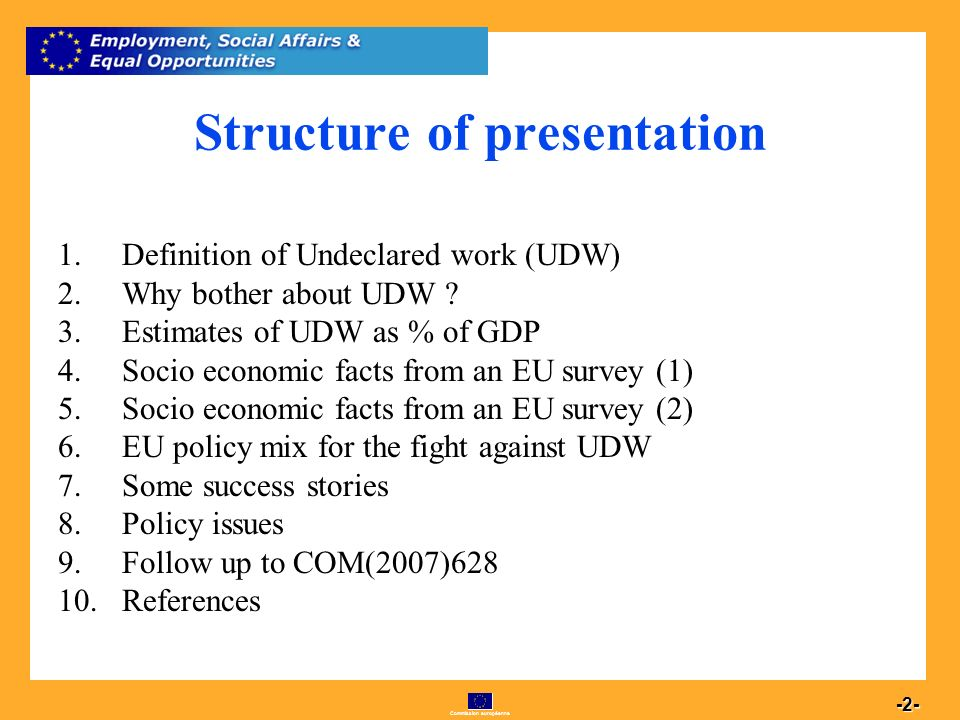 Commission européenne 2 -2- Structure of presentation 1.Definition of Undeclared work (UDW) 2.Why bother about UDW .
