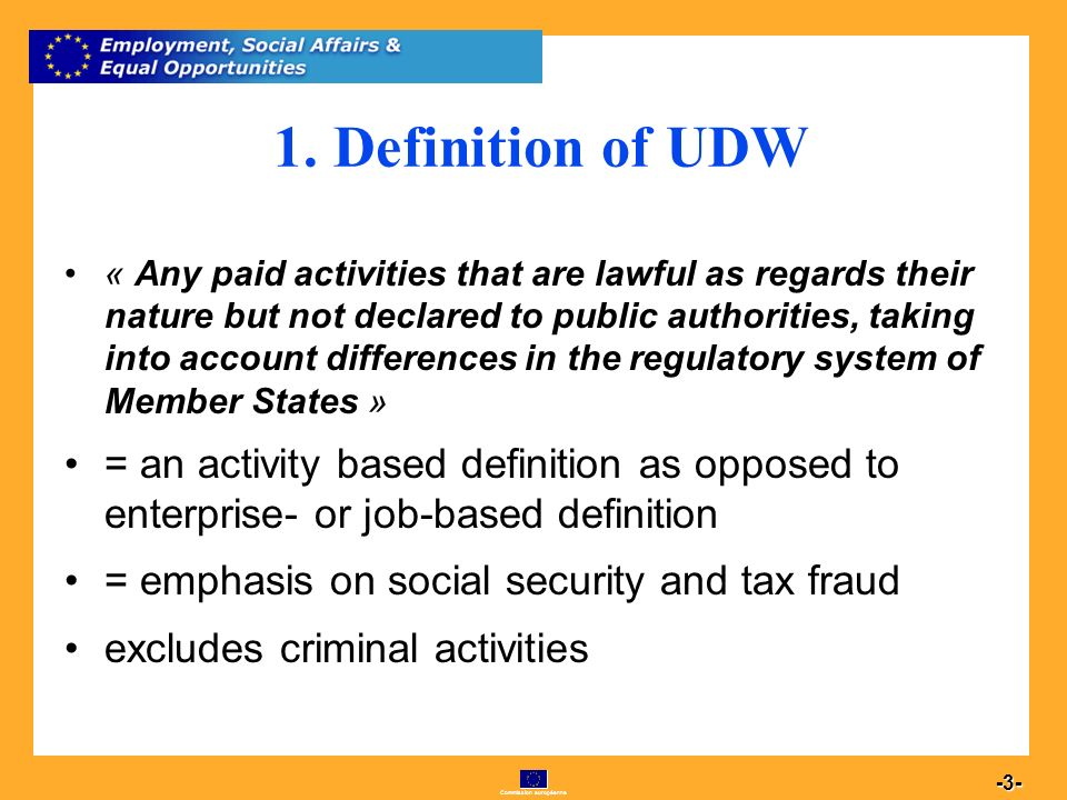 Commission européenne 3 -3- 1. Definition of UDW « Any paid activities that are lawful as regards their nature but not declared to public authorities,