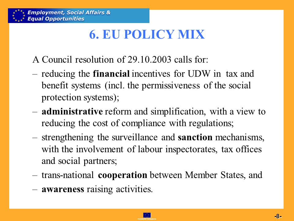 Commission européenne 8 -8- 6. EU POLICY MIX A Council resolution of 29.10.2003 calls for: –reducing the financial incentives for UDW in tax and benef