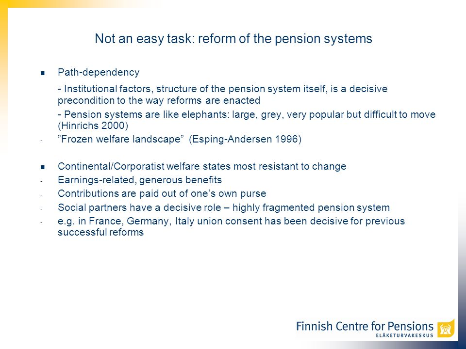 Not an easy task: reform of the pension systems Path-dependency - Institutional factors, structure of the pension system itself, is a decisive precondition to the way reforms are enacted - Pension systems are like elephants: large, grey, very popular but difficult to move (Hinrichs 2000) - Frozen welfare landscape (Esping-Andersen 1996) Continental/Corporatist welfare states most resistant to change - Earnings-related, generous benefits - Contributions are paid out of ones own purse - Social partners have a decisive role – highly fragmented pension system - e.g.