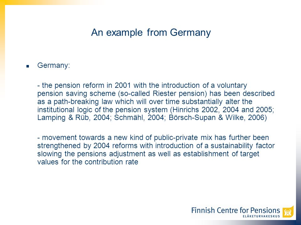 An example from Germany Germany: - the pension reform in 2001 with the introduction of a voluntary pension saving scheme (so-called Riester pension) has been described as a path-breaking law which will over time substantially alter the institutional logic of the pension system (Hinrichs 2002, 2004 and 2005; Lamping & Rüb, 2004; Schmähl, 2004; Börsch-Supan & Wilke, 2006) - movement towards a new kind of public-private mix has further been strengthened by 2004 reforms with introduction of a sustainability factor slowing the pensions adjustment as well as establishment of target values for the contribution rate