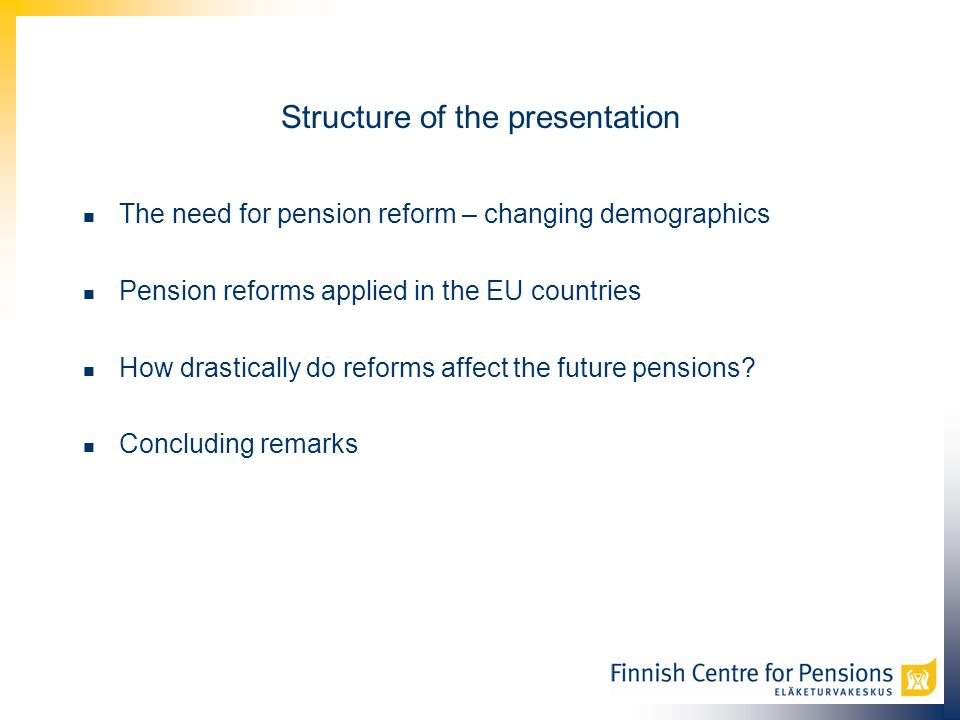 Structure of the presentation The need for pension reform – changing demographics Pension reforms applied in the EU countries How drastically do reforms affect the future pensions.