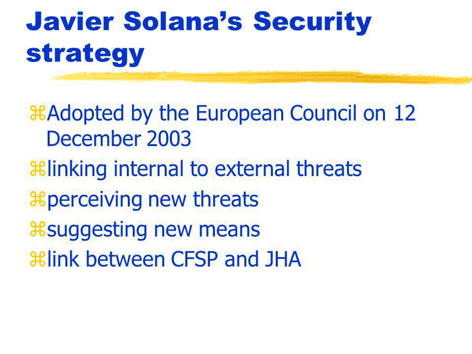 Javier Solanas Security strategy zAdopted by the European Council on 12 December 2003 zlinking internal to external threats zperceiving new threats zsuggesting new means zlink between CFSP and JHA