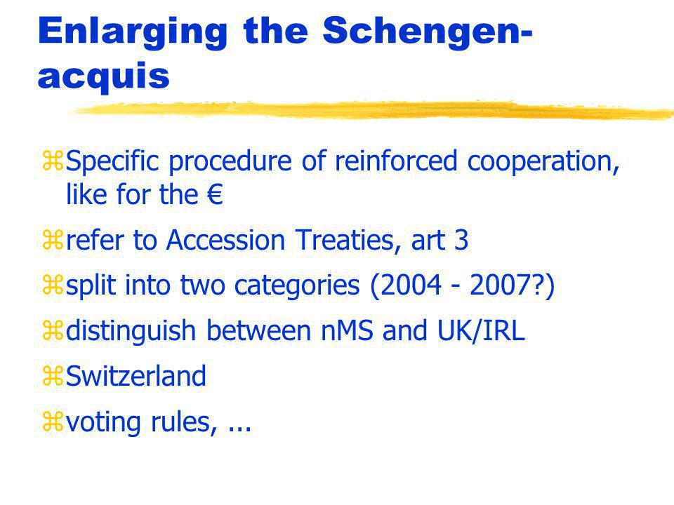 Enlarging the Schengen- acquis zSpecific procedure of reinforced cooperation, like for the zrefer to Accession Treaties, art 3 zsplit into two categories (2004 - 2007 ) zdistinguish between nMS and UK/IRL zSwitzerland zvoting rules,...