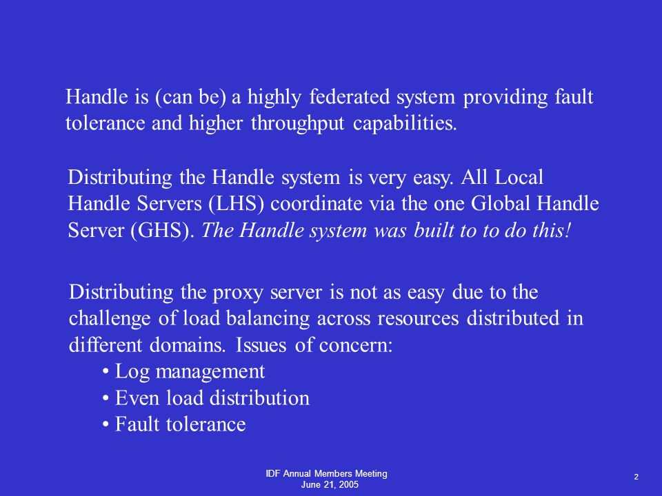 2 IDF Annual Members Meeting June 21, 2005 Handle is (can be) a highly federated system providing fault tolerance and higher throughput capabilities.