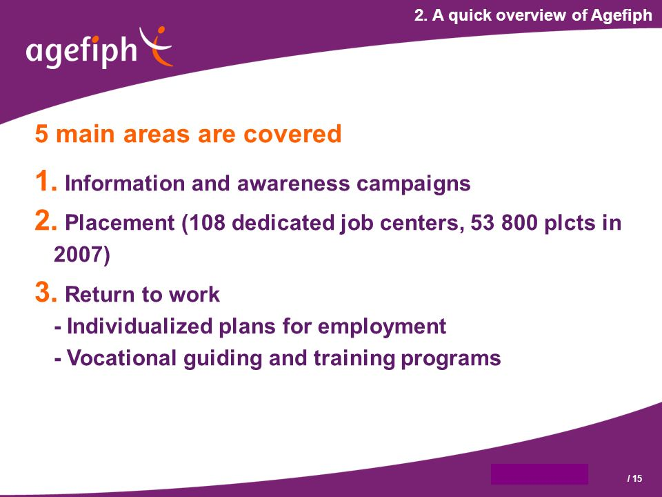 9 octobre 2007/ 15 2. A quick overview of Agefiph 5 main areas are covered 1.