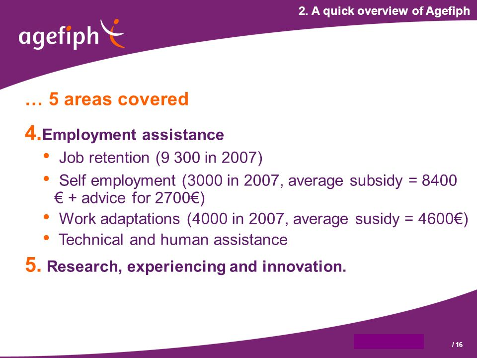 9 octobre 2007/ 16 2. A quick overview of Agefiph … 5 areas covered 4.