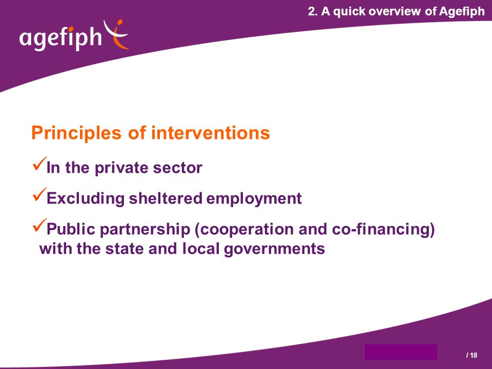 9 octobre 2007/ 18 2. A quick overview of Agefiph Principles of interventions In the private sector Excluding sheltered employment Public partnership