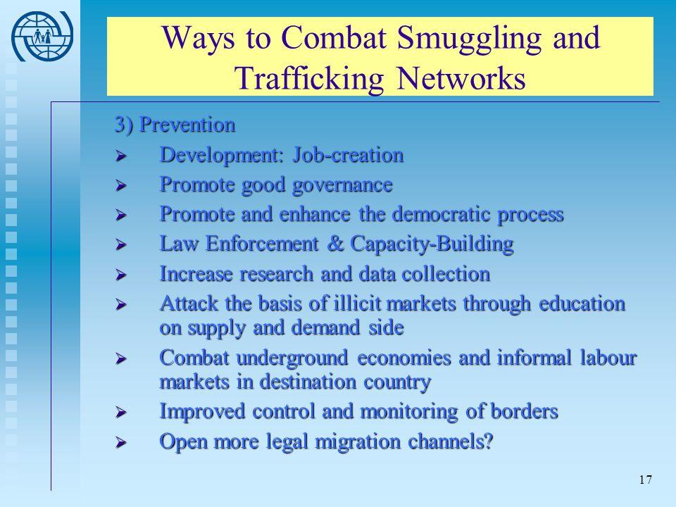 17 Ways to Combat Smuggling and Trafficking Networks 3) Prevention Development: Job-creation Development: Job-creation Promote good governance Promote good governance Promote and enhance the democratic process Promote and enhance the democratic process Law Enforcement & Capacity-Building Law Enforcement & Capacity-Building Increase research and data collection Increase research and data collection Attack the basis of illicit markets through education on supply and demand side Attack the basis of illicit markets through education on supply and demand side Combat underground economies and informal labour markets in destination country Combat underground economies and informal labour markets in destination country Improved control and monitoring of borders Improved control and monitoring of borders Open more legal migration channels.