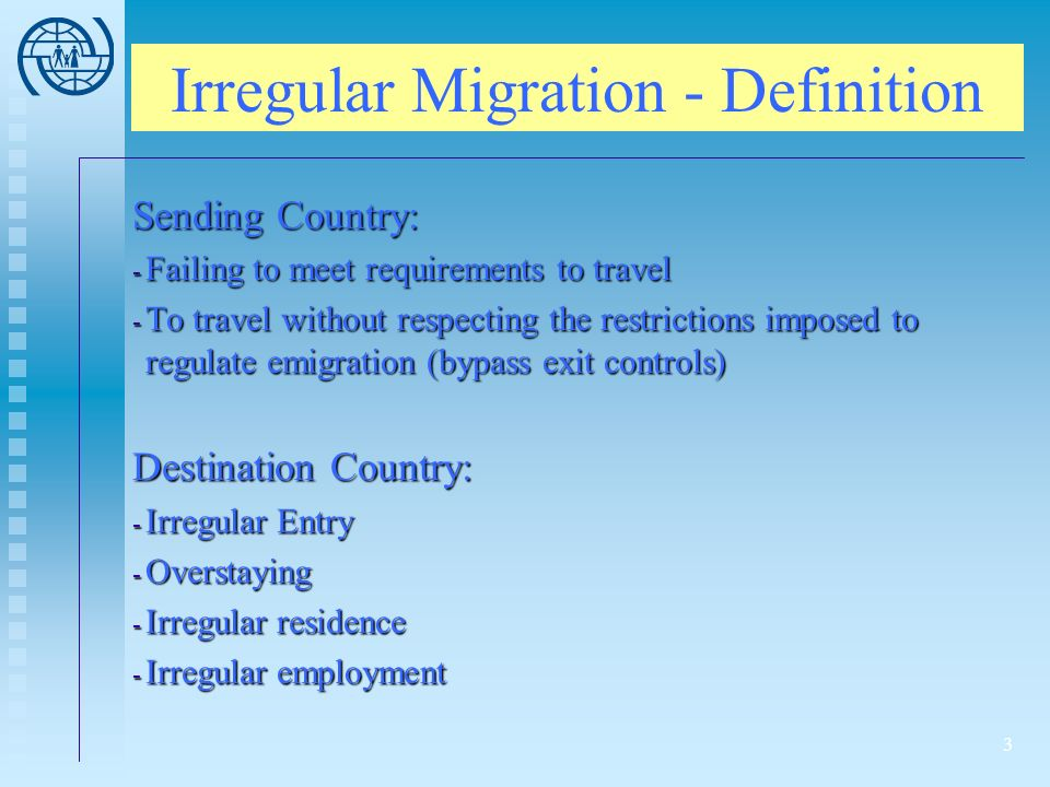 3 Irregular Migration - Definition Sending Country: - Failing to meet requirements to travel - To travel without respecting the restrictions imposed to regulate emigration (bypass exit controls) Destination Country: - Irregular Entry - Overstaying - Irregular residence - Irregular employment