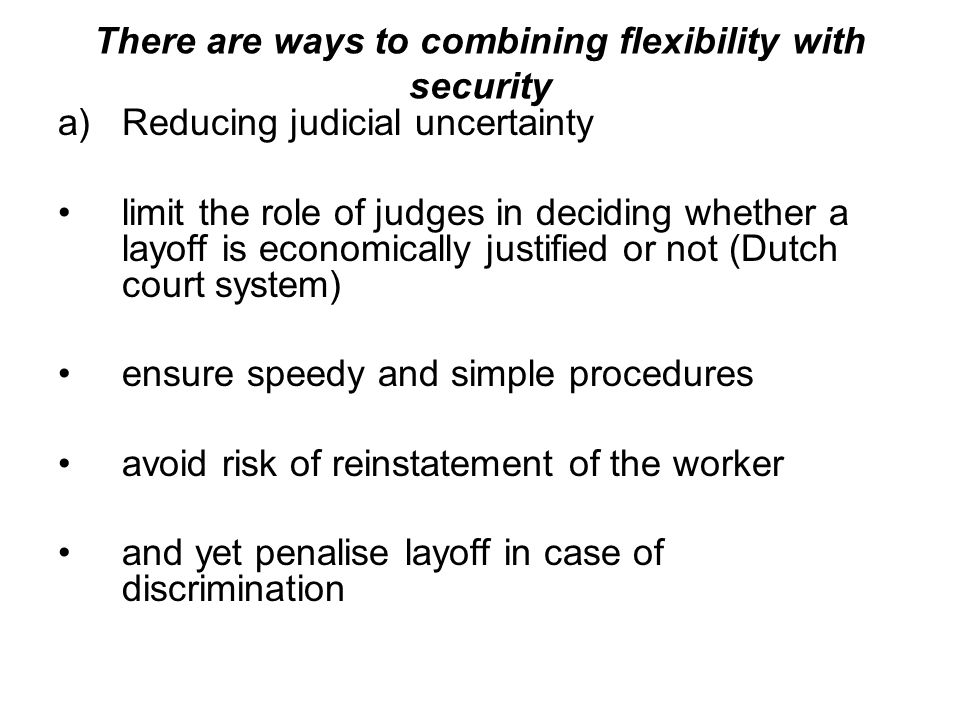 There are ways to combining flexibility with security a)Reducing judicial uncertainty limit the role of judges in deciding whether a layoff is economically justified or not (Dutch court system) ensure speedy and simple procedures avoid risk of reinstatement of the worker and yet penalise layoff in case of discrimination