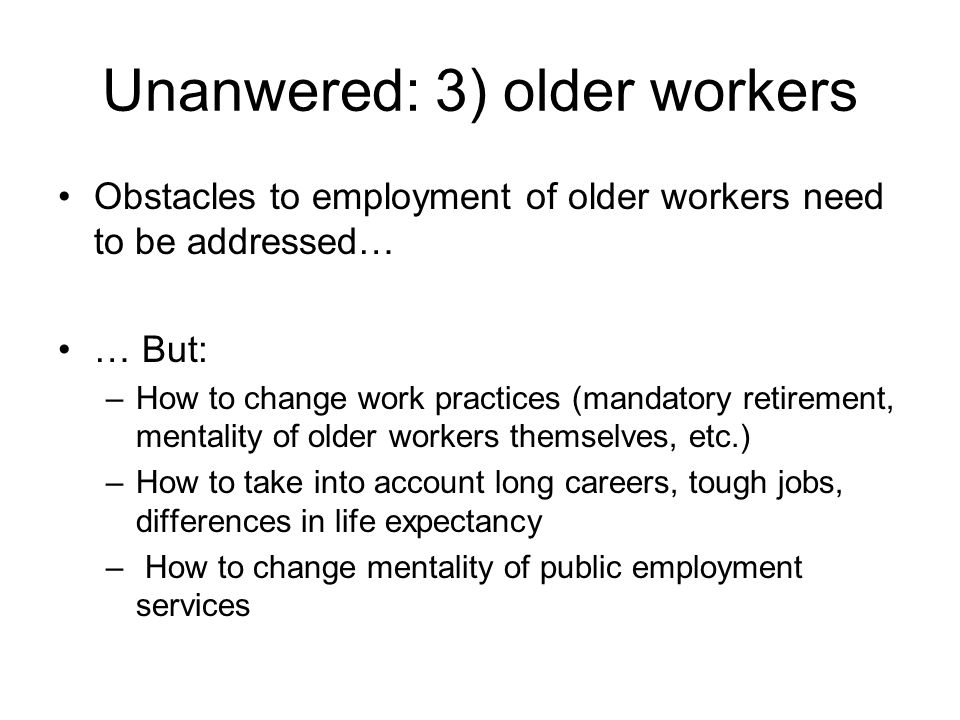 Unanwered: 3) older workers Obstacles to employment of older workers need to be addressed… … But: –How to change work practices (mandatory retirement, mentality of older workers themselves, etc.) –How to take into account long careers, tough jobs, differences in life expectancy – How to change mentality of public employment services