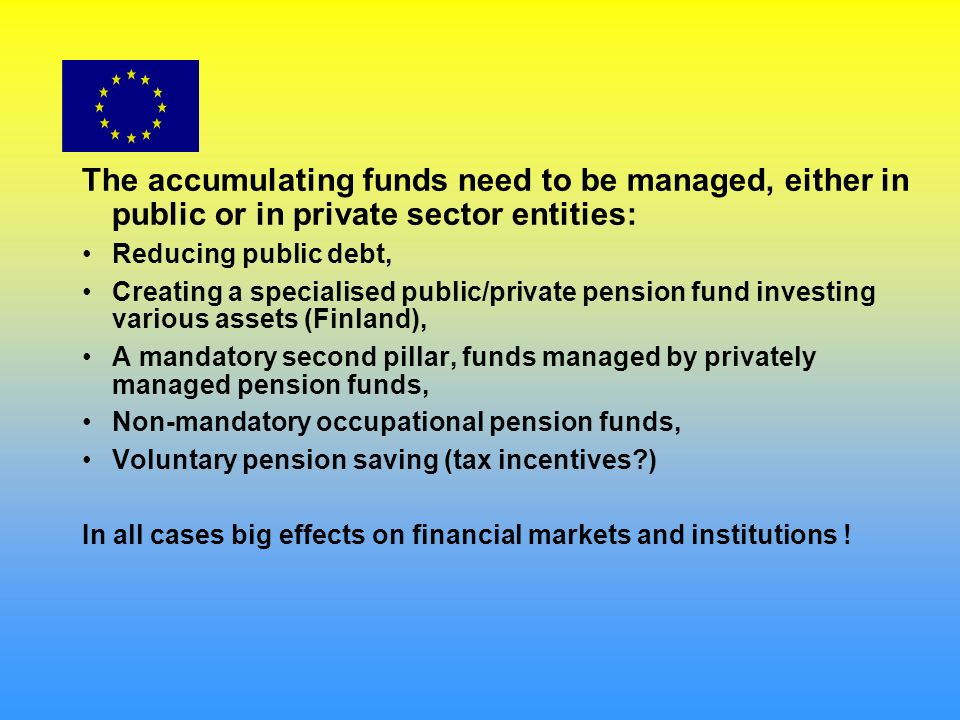 The accumulating funds need to be managed, either in public or in private sector entities: Reducing public debt, Creating a specialised public/private pension fund investing various assets (Finland), A mandatory second pillar, funds managed by privately managed pension funds, Non-mandatory occupational pension funds, Voluntary pension saving (tax incentives?) In all cases big effects on financial markets and institutions !