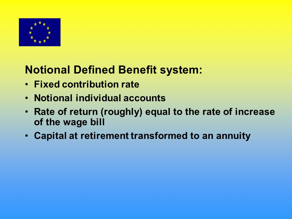 Notional Defined Benefit system: Fixed contribution rate Notional individual accounts Rate of return (roughly) equal to the rate of increase of the wage bill Capital at retirement transformed to an annuity