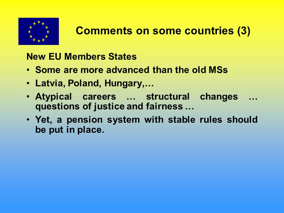 Comments on some countries (3) New EU Members States Some are more advanced than the old MSs Latvia, Poland, Hungary,… Atypical careers … structural changes … questions of justice and fairness … Yet, a pension system with stable rules should be put in place.