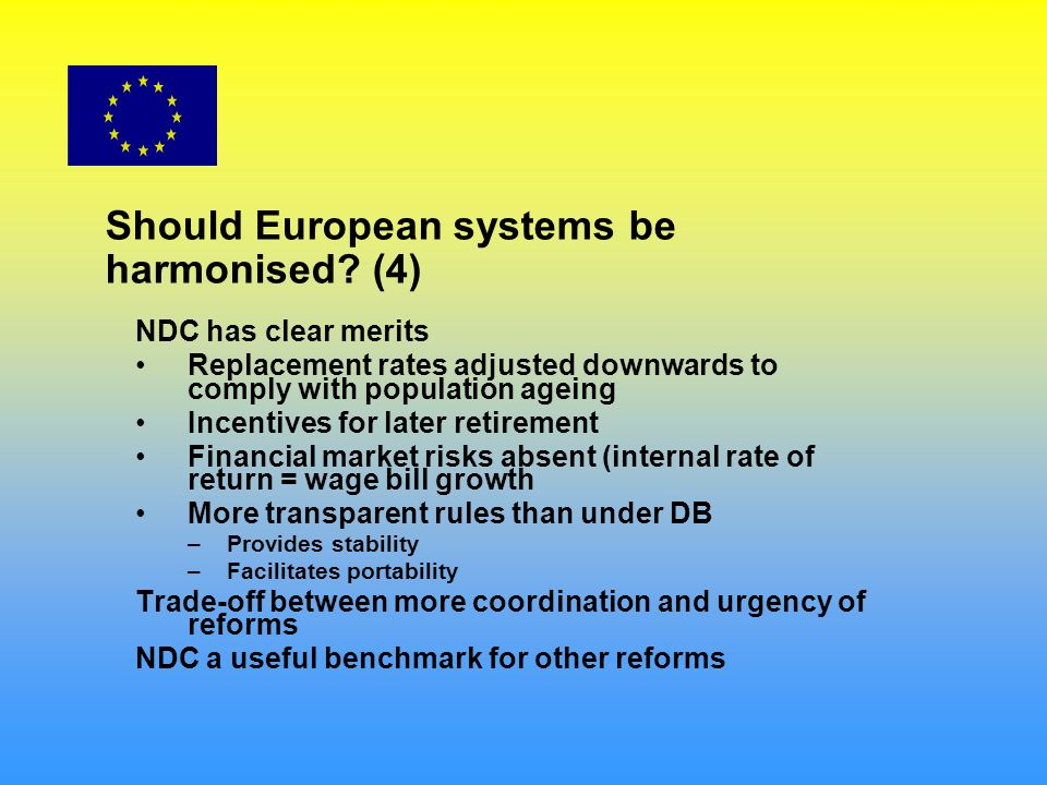 Should European systems be harmonised? (4) NDC has clear merits Replacement rates adjusted downwards to comply with population ageing Incentives for l