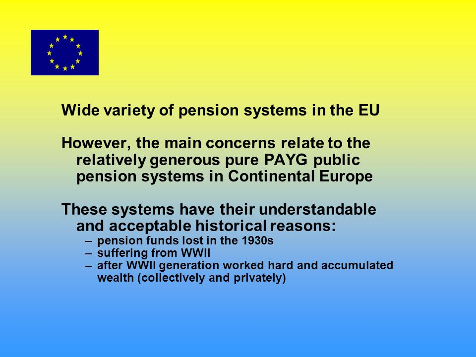 Wide variety of pension systems in the EU However, the main concerns relate to the relatively generous pure PAYG public pension systems in Continental