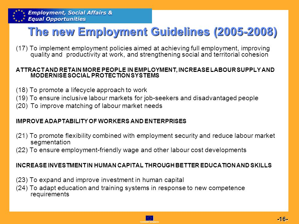 Commission européenne 16 -16- The new Employment Guidelines (2005-2008) (17) To implement employment policies aimed at achieving full employment, improving quality and productivity at work, and strengthening social and territorial cohesion ATTRACT AND RETAIN MORE PEOPLE IN EMPLOYMENT, INCREASE LABOUR SUPPLY AND MODERNISE SOCIAL PROTECTION SYSTEMS (18) To promote a lifecycle approach to work (19) To ensure inclusive labour markets for job-seekers and disadvantaged people (20)To improve matching of labour market needs IMPROVE ADAPTABILITY OF WORKERS AND ENTERPRISES (21) To promote flexibility combined with employment security and reduce labour market segmentation (22) To ensure employment-friendly wage and other labour cost developments INCREASE INVESTMENT IN HUMAN CAPITAL THROUGH BETTER EDUCATION AND SKILLS (23) To expand and improve investment in human capital (24) To adapt education and training systems in response to new competence requirements