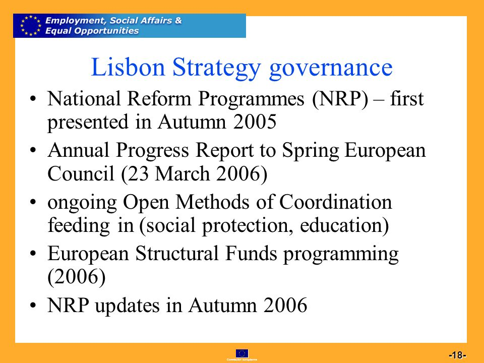Commission européenne 18 -18- Lisbon Strategy governance National Reform Programmes (NRP) – first presented in Autumn 2005 Annual Progress Report to Spring European Council (23 March 2006) ongoing Open Methods of Coordination feeding in (social protection, education) European Structural Funds programming (2006) NRP updates in Autumn 2006
