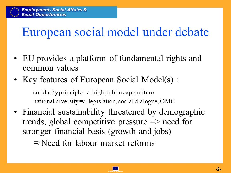 Commission européenne 2 -2- European social model under debate EU provides a platform of fundamental rights and common values Key features of European Social Model(s) : solidarity principle => high public expenditure national diversity => legislation, social dialogue, OMC Financial sustainability threatened by demographic trends, global competitive pressure => need for stronger financial basis (growth and jobs) Need for labour market reforms